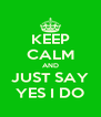 KEEP CALM AND JUST SAY YES I DO - Personalised Poster A4 size