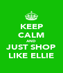 KEEP CALM AND JUST SHOP LIKE ELLIE - Personalised Poster A4 size