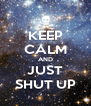 KEEP CALM AND JUST SHUT UP - Personalised Poster A4 size