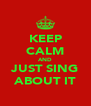 KEEP CALM AND JUST SING ABOUT IT - Personalised Poster A4 size