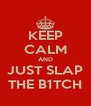 KEEP CALM AND JUST SLAP THE B1TCH - Personalised Poster A4 size