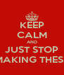 KEEP CALM AND JUST STOP MAKING THESE - Personalised Poster A4 size
