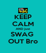 KEEP CALM AND just SWAG  OUT Bro - Personalised Poster A4 size