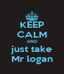 KEEP CALM AND just take Mr logan - Personalised Poster A4 size