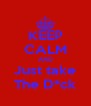 KEEP CALM AND Just take The D*ck - Personalised Poster A4 size