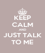 KEEP CALM AND JUST TALK TO ME - Personalised Poster A4 size