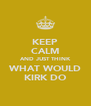KEEP CALM AND JUST THINK WHAT WOULD KIRK DO - Personalised Poster A4 size