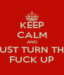 KEEP CALM AND JUST TURN THE FUCK UP - Personalised Poster A4 size