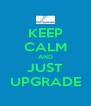 KEEP CALM AND JUST UPGRADE - Personalised Poster A4 size