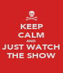 KEEP CALM AND JUST WATCH THE SHOW - Personalised Poster A4 size