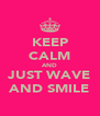 KEEP CALM AND JUST WAVE AND SMILE - Personalised Poster A4 size