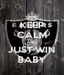 KEEP CALM AND JUST WIN BABY - Personalised Poster A4 size