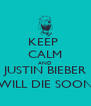 KEEP  CALM AND JUSTIN BIEBER WILL DIE SOON - Personalised Poster A4 size