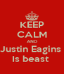 KEEP CALM AND Justin Eagins  Is beast  - Personalised Poster A4 size