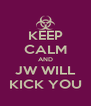 KEEP CALM AND JW WILL KICK YOU - Personalised Poster A4 size