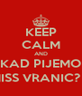 KEEP CALM AND KAD PIJEMO MISS VRANIC? :) - Personalised Poster A4 size