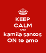 KEEP CALM AND kamila santos ON te amo - Personalised Poster A4 size