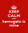 KEEP CALM AND kamogelo is mine - Personalised Poster A4 size