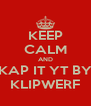 KEEP CALM AND KAP IT YT BY KLIPWERF - Personalised Poster A4 size