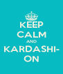 KEEP CALM AND KARDASHI- ON - Personalised Poster A4 size