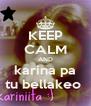 KEEP CALM AND karina pa tu bellakeo  - Personalised Poster A4 size