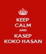 KEEP CALM AND KASEP KOKO HASAN - Personalised Poster A4 size