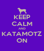 KEEP CALM AND KATAMOTZ ON - Personalised Poster A4 size