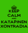 KEEP CALM AND KATAPINEN XONTRADIA - Personalised Poster A4 size