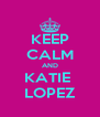 KEEP CALM AND KATIE  LOPEZ - Personalised Poster A4 size