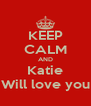 KEEP CALM AND Katie Will love you - Personalised Poster A4 size