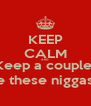 KEEP CALM AND Keep a couple  Back up in case these niggas wanna act up  - Personalised Poster A4 size