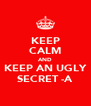 KEEP CALM AND KEEP AN UGLY SECRET -A - Personalised Poster A4 size