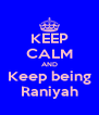 KEEP CALM AND Keep being Raniyah - Personalised Poster A4 size