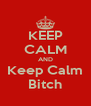 KEEP CALM AND Keep Calm Bitch - Personalised Poster A4 size