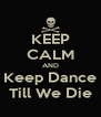 KEEP CALM AND Keep Dance Till We Die - Personalised Poster A4 size