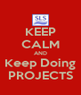 KEEP CALM AND Keep Doing PROJECTS - Personalised Poster A4 size