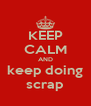 KEEP CALM AND keep doing scrap - Personalised Poster A4 size