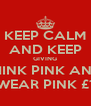 KEEP CALM AND KEEP GIVING THINK PINK AND  WEAR PINK £1 - Personalised Poster A4 size