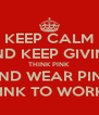 KEEP CALM AND KEEP GIVING THINK PINK AND WEAR PINK WEAR PINK TO WORK FOR £1 - Personalised Poster A4 size