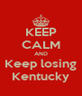 KEEP CALM AND Keep losing Kentucky - Personalised Poster A4 size