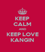 KEEP CALM AND KEEP LOVE KANGIN - Personalised Poster A4 size