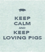 KEEP CALM AND KEEP  LOVING PIGS - Personalised Poster A4 size