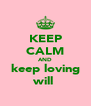 KEEP CALM AND keep loving will  - Personalised Poster A4 size