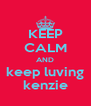 KEEP CALM AND keep luving kenzie - Personalised Poster A4 size