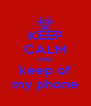 KEEP CALM AND keep of my phone - Personalised Poster A4 size