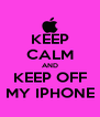 KEEP CALM AND KEEP OFF MY IPHONE - Personalised Poster A4 size