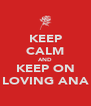 KEEP CALM AND KEEP ON LOVING ANA - Personalised Poster A4 size