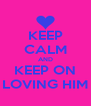 KEEP CALM AND KEEP ON LOVING HIM - Personalised Poster A4 size