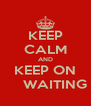 KEEP CALM AND KEEP ON      WAITING - Personalised Poster A4 size