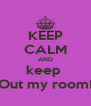 KEEP CALM AND keep  Out my room! - Personalised Poster A4 size